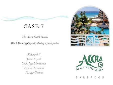 CASE 7 The Accra Beach Hotel : Block Booking Capacity during a peak period Kelompok 7 Joko Heryadi Yulia Jaya Nirmawati Wawan Hermawan N.Agus Taruna.