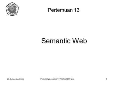 12 September 2006 Pemrograman Web/TI/ AK045216/2 sks 1 Semantic Web Pertemuan 13.