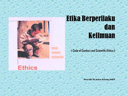 Etika Berperilaku dan Keilmuan ( Code of Conduct and Scientific Ethics ) Prof.Dr.M.Irfan Islamy,MPA.