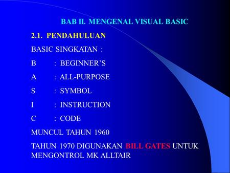 BAB II. MENGENAL VISUAL BASIC 2.1. PENDAHULUAN BASIC SINGKATAN : B: BEGINNER'S A: ALL-PURPOSE S: SYMBOL I: INSTRUCTION C: CODE MUNCUL TAHUN 1960 TAHUN.