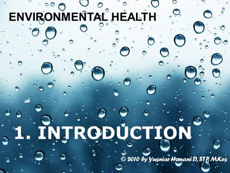 Page 1 1. INTRODUCTION ENVIRONMENTAL HEALTH © 2010 by Yusniar Hanani D, STP, MKes.