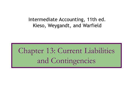 Chapter 13: Current Liabilities and Contingencies Intermediate Accounting, 11th ed. Kieso, Weygandt, and Warfield.