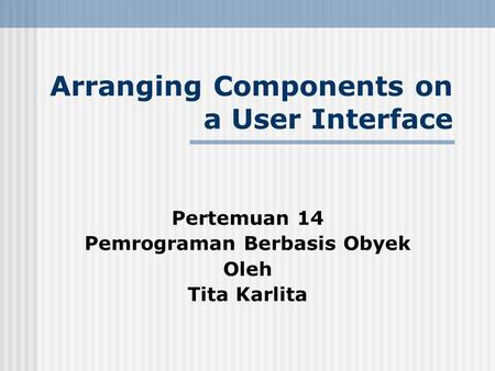 Arranging Components on a User Interface Pertemuan 14 Pemrograman Berbasis Obyek Oleh Tita Karlita.