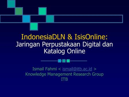 IndonesiaDLN & IsisOnline: Jaringan Perpustakaan Digital dan Katalog Online Ismail Fahmi < ismail@itb.ac.id > Knowledge Management Research Group ITB.
