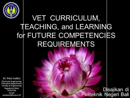 VET CURRICULUM, TEACHING, and LEARNING for FUTURE COMPETENCIES REQUIREMENTS Dr. Putu Sudira Electronic Engineering Education Department, Faculty of Engineering.