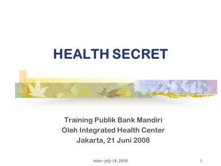 Nina - july 18, 20081 HEALTH SECRET Training Publik Bank Mandiri Oleh Integrated Health Center Jakarta, 21 Juni 2008.