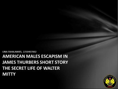 LINA FAHALAWATI, 2250407002 AMERICAN MALES ESCAPISM IN JAMES THURBERS SHORT STORY THE SECRET LIFE OF WALTER MITTY.