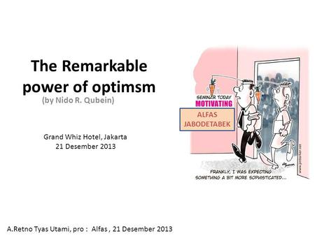 The Remarkable power of optimsm (by Nido R. Qubein) A.Retno Tyas Utami, pro : Alfas, 21 Desember 2013 ALFAS JABODETABEK Grand Whiz Hotel, Jakarta 21 Desember.
