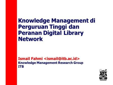 Knowledge Management di Perguruan Tinggi dan Peranan Digital Library Network Ismail Fahmi Ismail Fahmi Knowledge Management Research Group ITB.