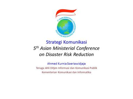 Strategi Komunikasi 5 th Asian Ministerial Conference on Disaster Risk Reduction Ahmed Kurnia Soeriawidjaja Tenaga Ahli Ditjen Informasi dan Komunikasi.