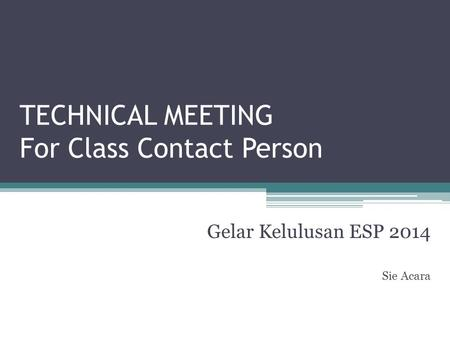 TECHNICAL MEETING For Class Contact Person Gelar Kelulusan ESP 2014 Sie Acara.