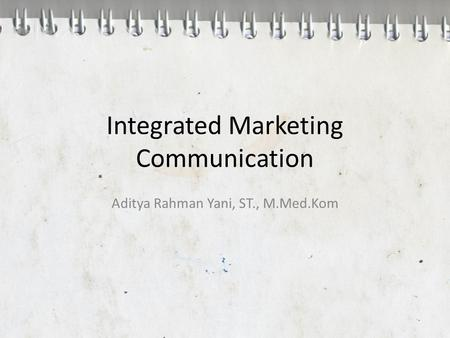 Integrated Marketing Communication Aditya Rahman Yani, ST., M.Med.Kom.
