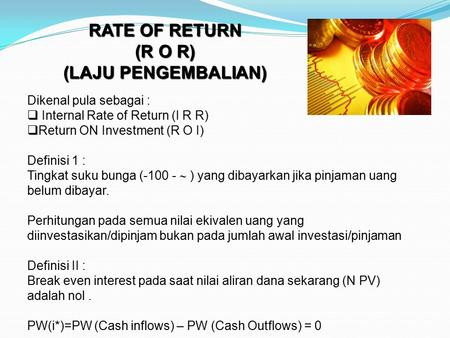 RATE OF RETURN (R O R) (LAJU PENGEMBALIAN) Dikenal pula sebagai :  Internal Rate of Return (I R R)  Return ON Investment (R O I) Definisi 1 : Tingkat.