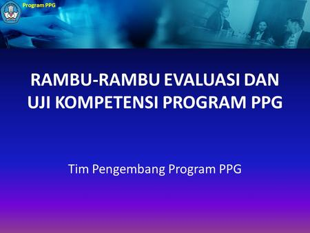 Program PPG RAMBU-RAMBU EVALUASI DAN UJI KOMPETENSI PROGRAM PPG Tim Pengembang Program PPG.