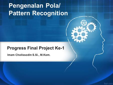 Progress Final Project Ke-1 Imam Cholissodin S.Si., M.Kom. Pengenalan Pola/ Pattern Recognition.