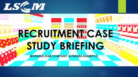 RECRUITMENT CASE STUDY BRIEFING MORNING STAR COMPANY: ALTHEARA SHAMPOO.