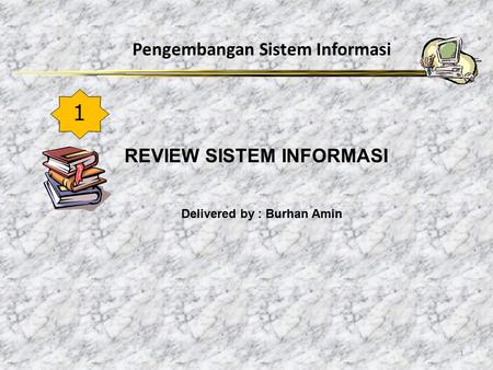 Pengembangan Sistem Informasi 1 REVIEW SISTEM INFORMASI 1 Delivered by : Burhan Amin.