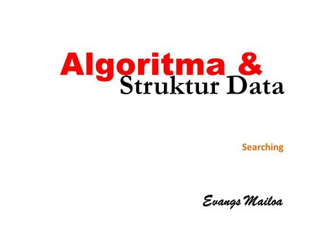 Algoritma & Struktur Data Searching Evangs Mailoa.