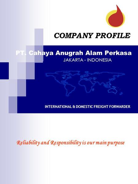 PT. Cahaya Anugrah Alam Perkasa COMPANY PROFILE INTERNATIONAL & DOMESTIC FREIGHT FORWARDER Reliability and Responsibility is our main purpose JAKARTA -