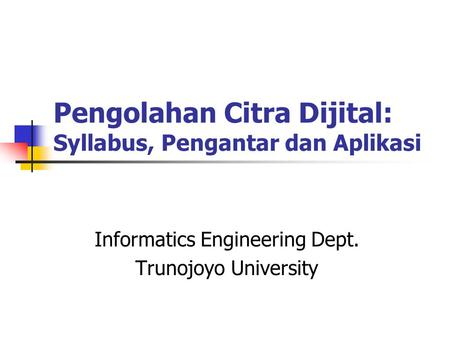 Pengolahan Citra Dijital: Syllabus, Pengantar dan Aplikasi Informatics Engineering Dept. Trunojoyo University.