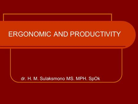 ERGONOMIC AND PRODUCTIVITY dr. H. M. Sulaksmono MS. MPH. SpOk.
