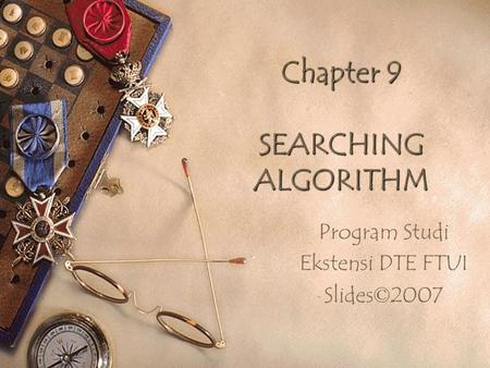 Chapter 9 SEARCHING ALGORITHM Program Studi Ekstensi DTE FTUI Slides © 2007.