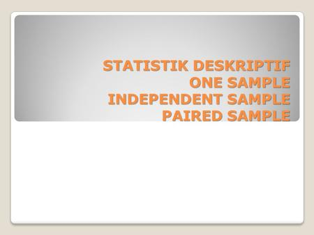 STATISTIK DESKRIPTIF ONE SAMPLE INDEPENDENT SAMPLE PAIRED SAMPLE