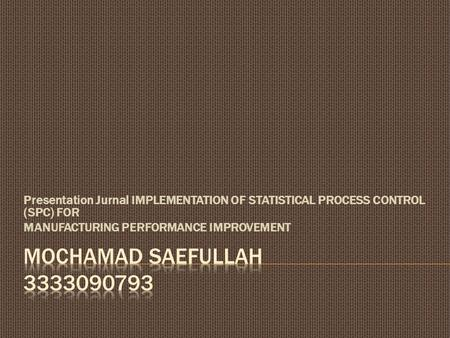 Presentation Jurnal IMPLEMENTATION OF STATISTICAL PROCESS CONTROL (SPC) FOR MANUFACTURING PERFORMANCE IMPROVEMENT Mochamad saefullah 3333090793.