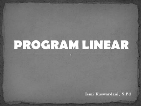 PROGRAM LINEAR Ismi Kuswardani, S.Pd.