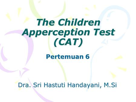 The Children Apperception Test (CAT) Pertemuan 6 Dra. Sri Hastuti Handayani, M.Si.