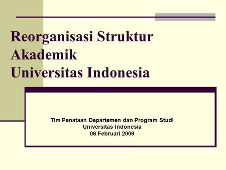 Tim Penataan Departemen dan Program Studi Universitas Indonesia 06 Februari 2009 Reorganisasi Struktur Akademik Universitas Indonesia.