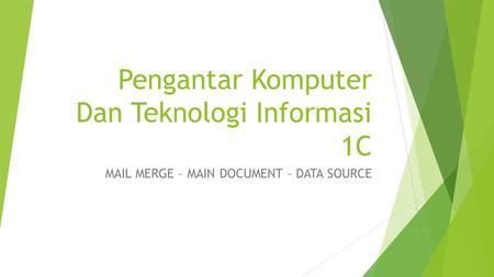 Pengantar Komputer Dan Teknologi Informasi 1C MAIL MERGE – MAIN DOCUMENT – DATA SOURCE.