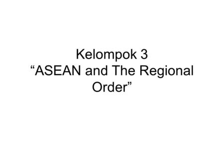 "Kelompok 3 ""ASEAN and The Regional Order"". The Quest."