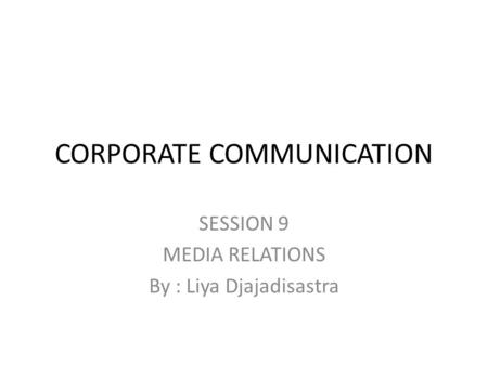 CORPORATE COMMUNICATION SESSION 9 MEDIA RELATIONS By : Liya Djajadisastra.