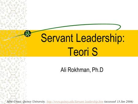 Servant Leadership: Teori S Ali Rokhman, Ph.D Mike Chase, Quincy University,  leadership.htm (accessed 13 Jan 2006)http://www.quincy.edu/Servant.