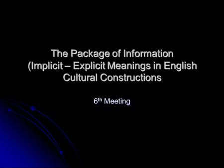 The Package of Information (Implicit – Explicit Meanings in English Cultural Constructions 6 th Meeting.