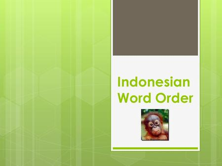 Indonesian Word Order. When describing or saying you own something the OBJECT or thing you are talking about ALWAYS comes first and any description words.