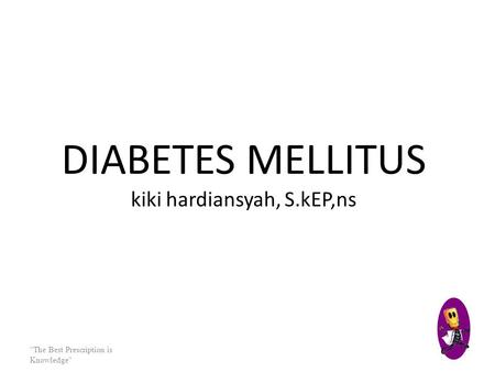 "DIABETES MELLITUS kiki hardiansyah, S.kEP,ns ""The Best Prescription is Knowledge"