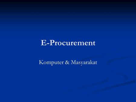 E-Procurement Komputer & Masyarakat. Definisi Procurement Procurement is the process of sourcing products and services from point of supply to the point.