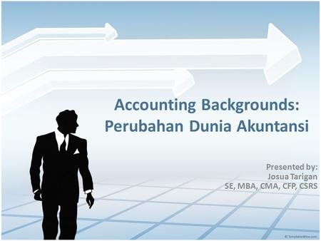 Accounting Backgrounds: Perubahan Dunia Akuntansi Presented by: Josua Tarigan SE, MBA, CMA, CFP, CSRS.