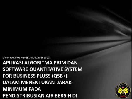 DYAH KARTIKA NINGRUM, 4150405503 APLIKASI ALGORITMA PRIM DAN SOFTWARE QUANTITATIVE SYSTEM FOR BUSINESS PLUSS (QSB+) DALAM MENENTUKAN JARAK MINIMUM PADA.