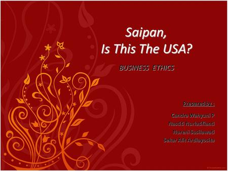 Saipan, Is This The USA? BUSINESS ETHICS Prepared by : Candra Wahyuni P Nastiti Nurlatifianti Nureni Susilawati Sekar Alit Ardiayosita.