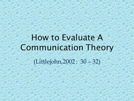 How to Evaluate A Communication Theory (Littlejohn,2002 : 30 – 32)