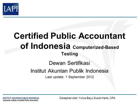 Certified Public Accountant of Indonesia Computerized-Based Testing Dewan Sertifikasi Institut Akuntan Publik Indonesia Last update: 1 September 2012 Disiapkan.