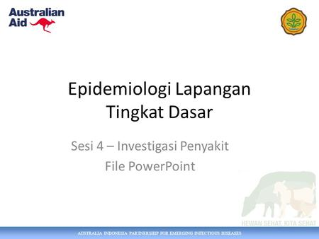 AUSTRALIA INDONESIA PARTNERSHIP FOR EMERGING INFECTIOUS DISEASES Epidemiologi Lapangan Tingkat Dasar Sesi 4 – Investigasi Penyakit File PowerPoint.