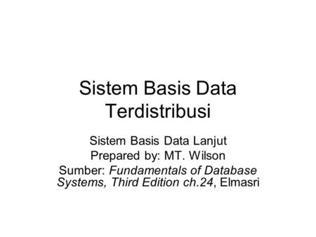 Sistem Basis Data Terdistribusi Sistem Basis Data Lanjut Prepared by: MT. Wilson Sumber: Fundamentals of Database Systems, Third Edition ch.24, Elmasri.