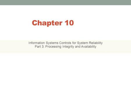 Chapter 10 Information Systems Controls for System Reliability Part 3: Processing Integrity and Availability 10-1.