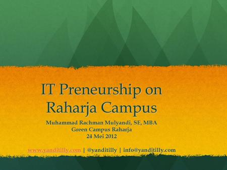 IT Preneurship on Raharja Campus Muhammad Rachman Mulyandi, SE, MBA Green Campus Raharja 24 Mei 2012