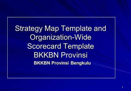 1 Strategy Map Template and Organization-Wide Scorecard Template BKKBN Provinsi BKKBN Provinsi Bengkulu.