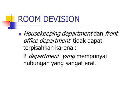 ROOM DEVISION Housekeeping department dan front office department tidak dapat terpisahkan karena : 2 department yang mempunyai hubungan yang sangat erat.